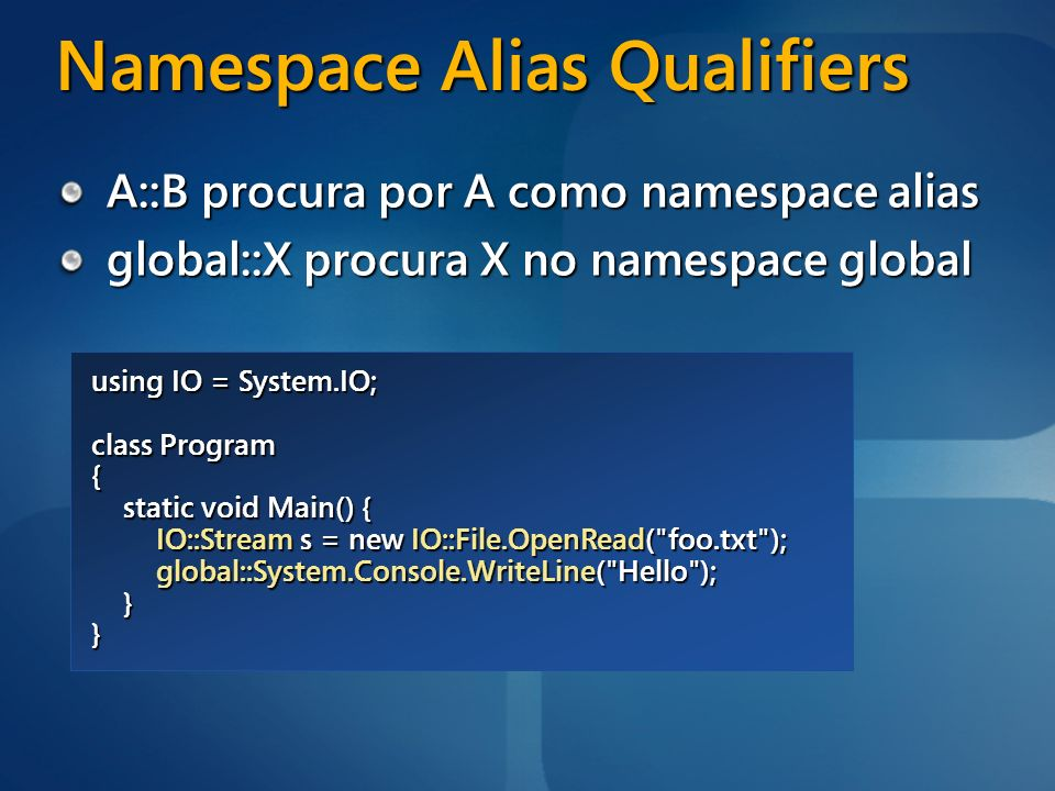 Namespace Alias Qualifiers A::B procura por A como namespace alias global::X procura X no namespace global using IO = System.IO; class Program { stati