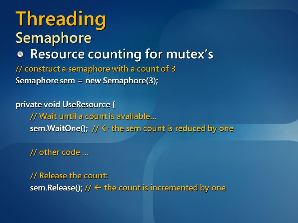 Threading Semaphore Resource counting for mutexs // construct a semaphore with a count of 3 Semaphore sem = new Semaphore(3); private void UseResource