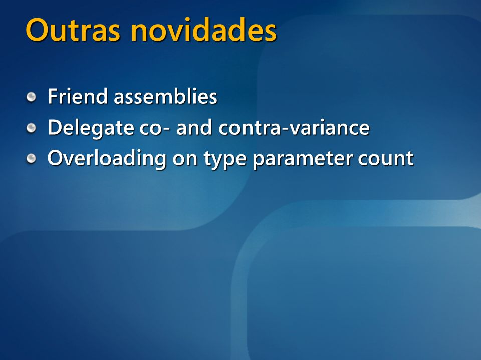 Outras novidades Friend assemblies Delegate co- and contra-variance Overloading on type parameter count