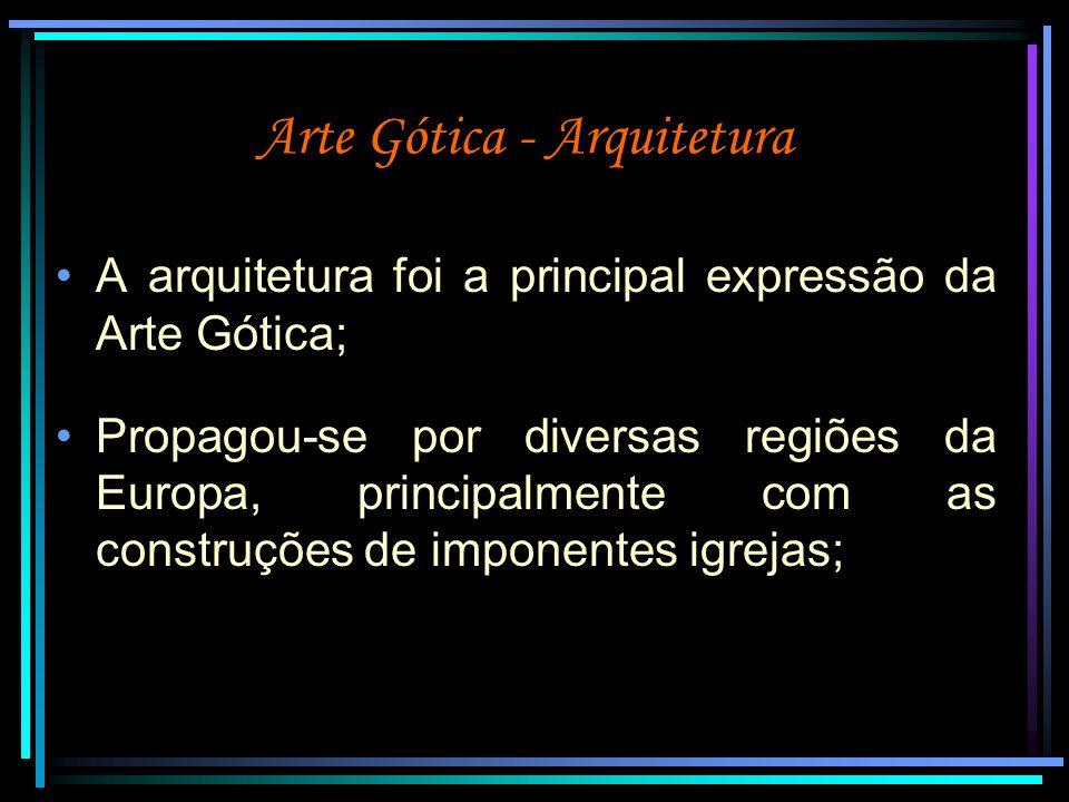 Arte Gótica - Arquitetura Apoiava-se nos princípios de um forte simbolismo teológico: as paredes eram a base espiritual da Igreja; os pilares representavam os santos; os arcos eram o caminho para Deus.