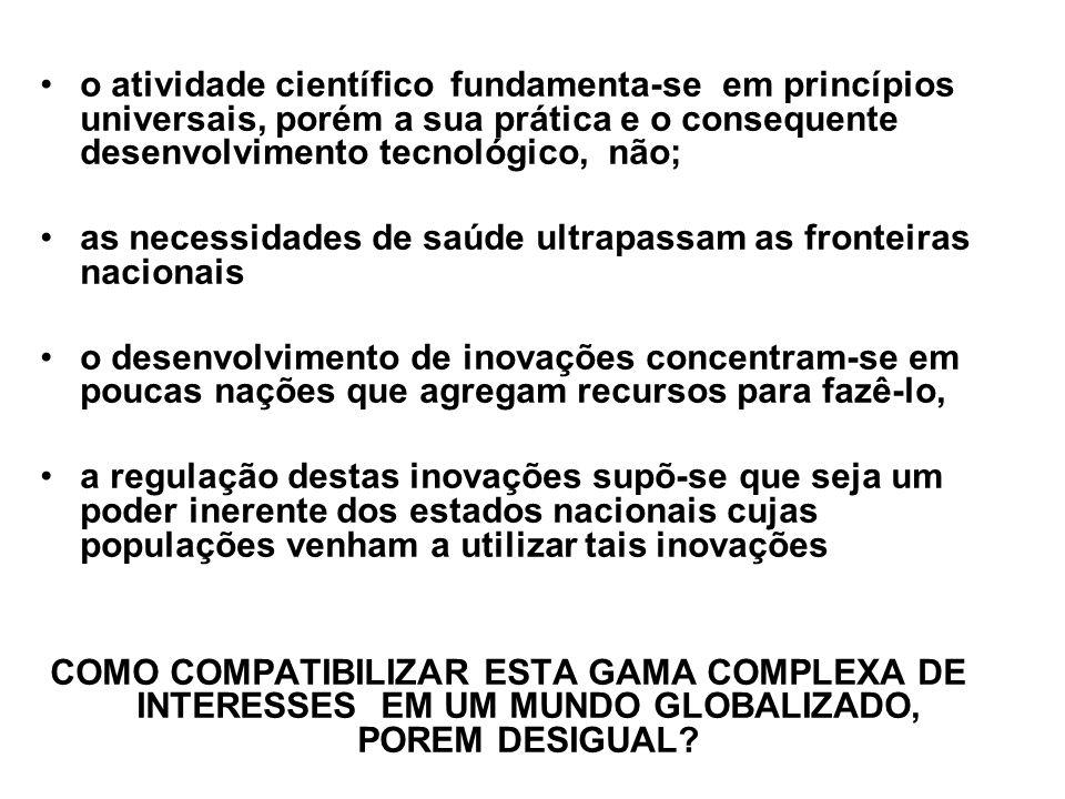 o atividade científico fundamenta-se em princípios universais, porém a sua prática e o consequente desenvolvimento tecnológico, não; as necessidades de saúde ultrapassam as fronteiras nacionais o desenvolvimento de inovações concentram-se em poucas nações que agregam recursos para fazê-lo, a regulação destas inovações supõ-se que seja um poder inerente dos estados nacionais cujas populações venham a utilizar tais inovações COMO COMPATIBILIZAR ESTA GAMA COMPLEXA DE INTERESSES EM UM MUNDO GLOBALIZADO, POREM DESIGUAL?