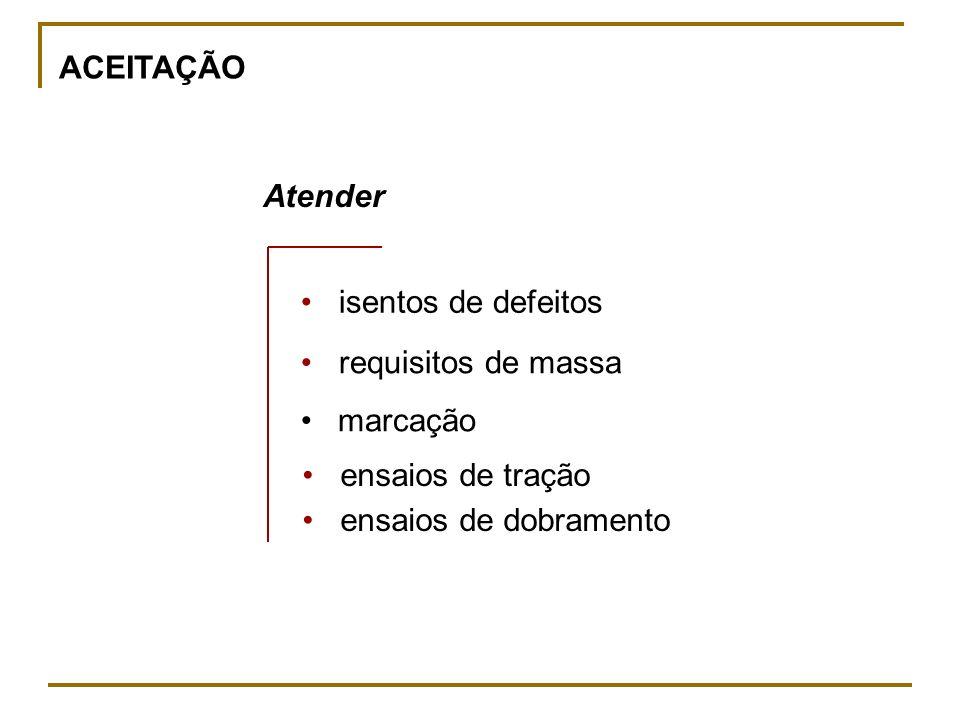 ACEITAÇÃO Atender isentos de defeitos requisitos de massa marcação ensaios de tração ensaios de dobramento