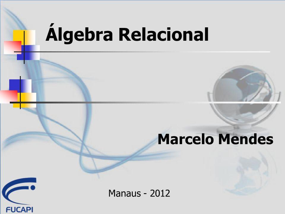 Álgebra Relacional Marcelo Mendes Manaus - 2012