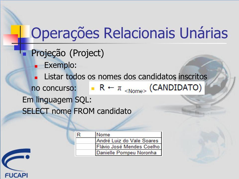 Operações Relacionais Unárias Projeção (Project) Exemplo: Listar todos os nomes dos candidatos inscritos no concurso: Em linguagem SQL: SELECT nome FR