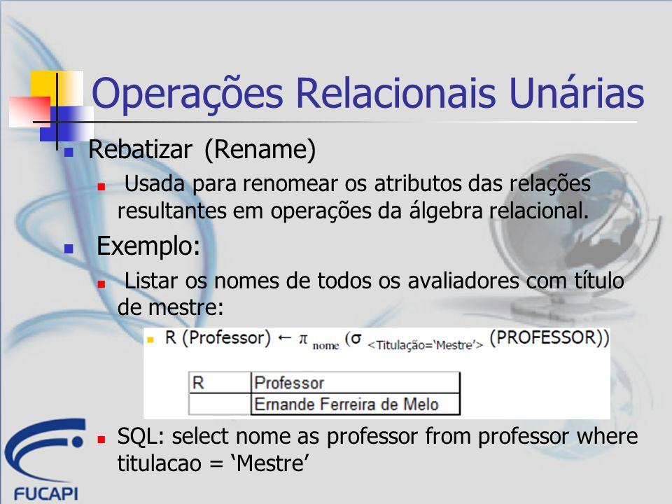 Operações Relacionais Unárias Rebatizar (Rename) Usada para renomear os atributos das relações resultantes em operações da álgebra relacional. Exemplo