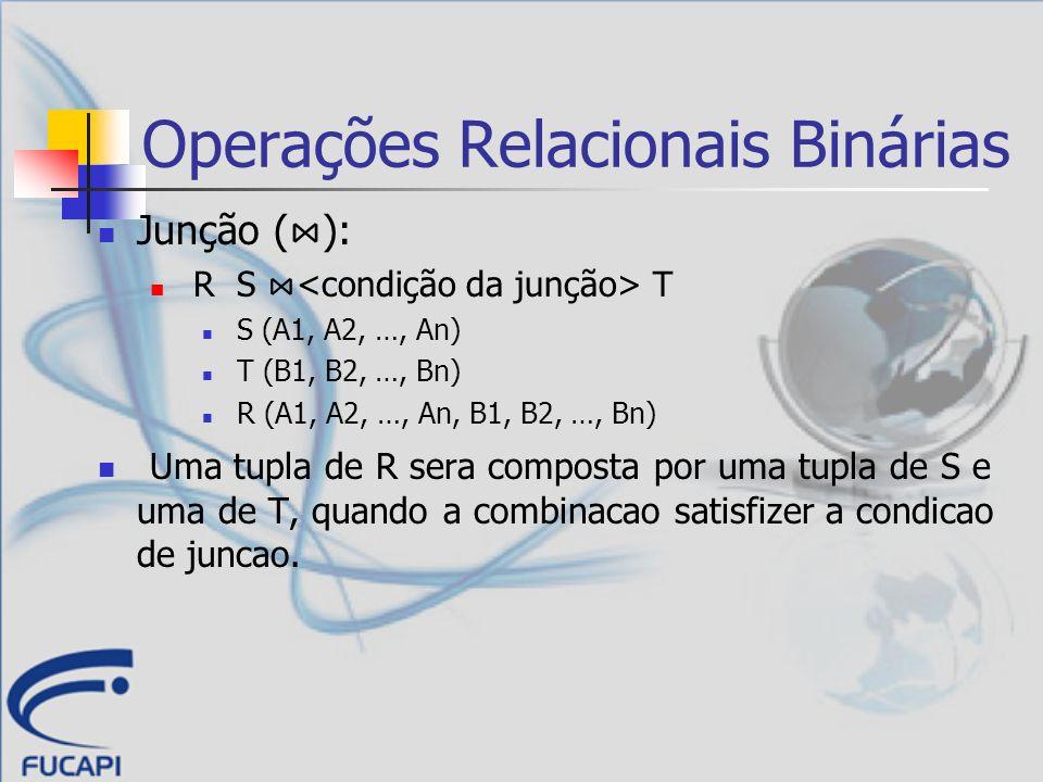 Operações Relacionais Binárias Junção ( ): R S T S (A1, A2, …, An) T (B1, B2, …, Bn) R (A1, A2, …, An, B1, B2, …, Bn) Uma tupla de R sera composta por