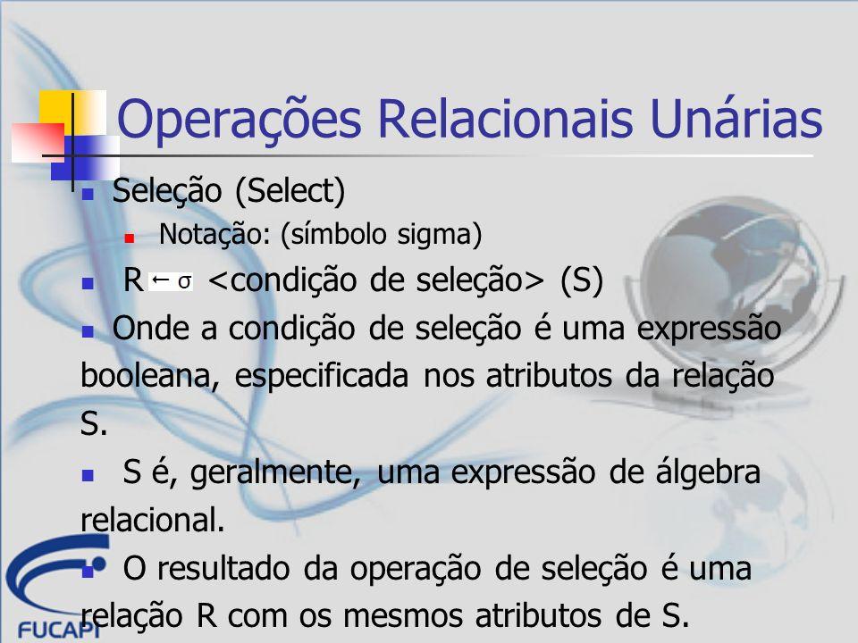 Operações Relacionais Unárias Seleção (Select) Notação: (símbolo sigma) R (S) Onde a condição de seleção é uma expressão booleana, especificada nos at