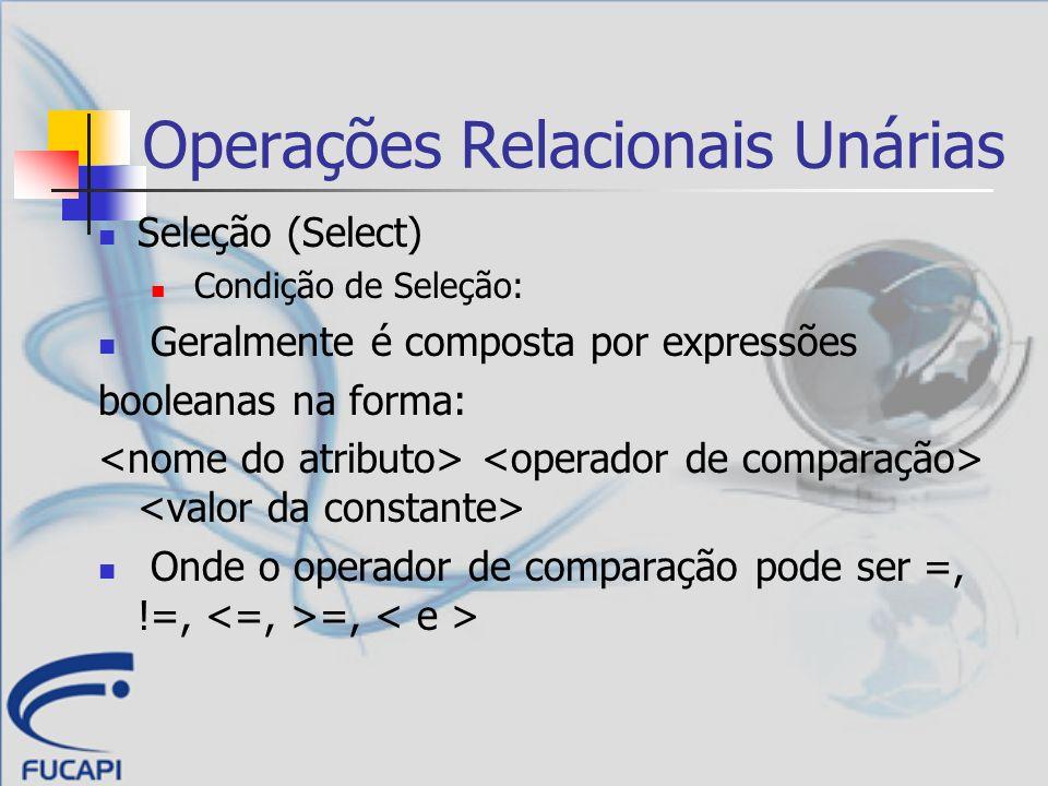 Operações Relacionais Unárias Seleção (Select) Exemplo: Listar todos os avaliadores com título de mestre: Em linguagem SQL: SELECT nome, titulacao, universidade FROM professor WHERE titulacao = Mestre
