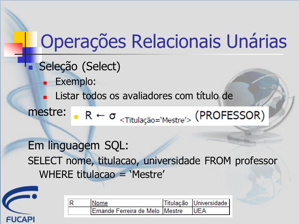 Operações Relacionais Unárias Seleção (Select) Exemplo: Listar todos os avaliadores com título de mestre: Em linguagem SQL: SELECT nome, titulacao, un