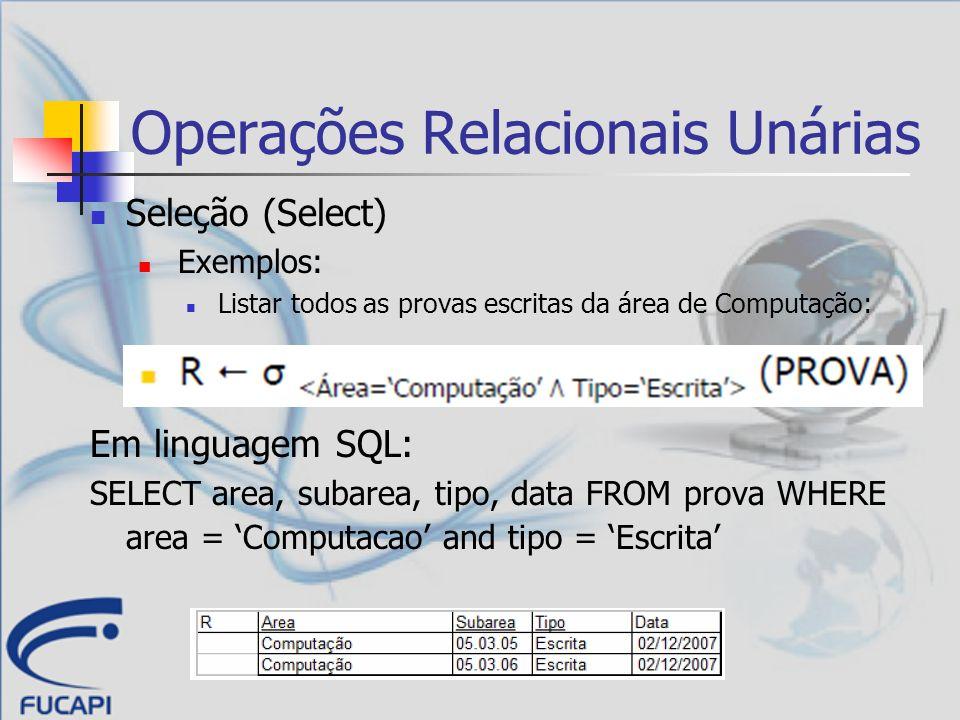 Operações Relacionais Unárias Seleção (Select) Exemplos: Listar todos as provas escritas da área de Computação: Em linguagem SQL: SELECT area, subarea