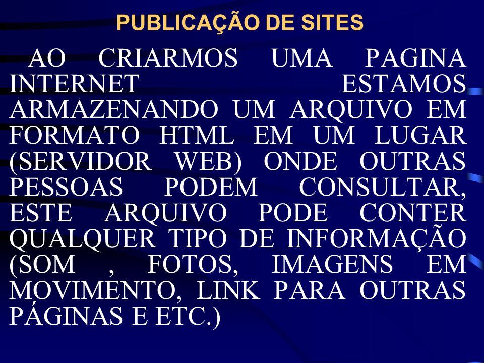 PUBLICAÇÃO DE SITES AO CRIARMOS UMA PAGINA INTERNET ESTAMOS ARMAZENANDO UM ARQUIVO EM FORMATO HTML EM UM LUGAR (SERVIDOR WEB) ONDE OUTRAS PESSOAS PODE