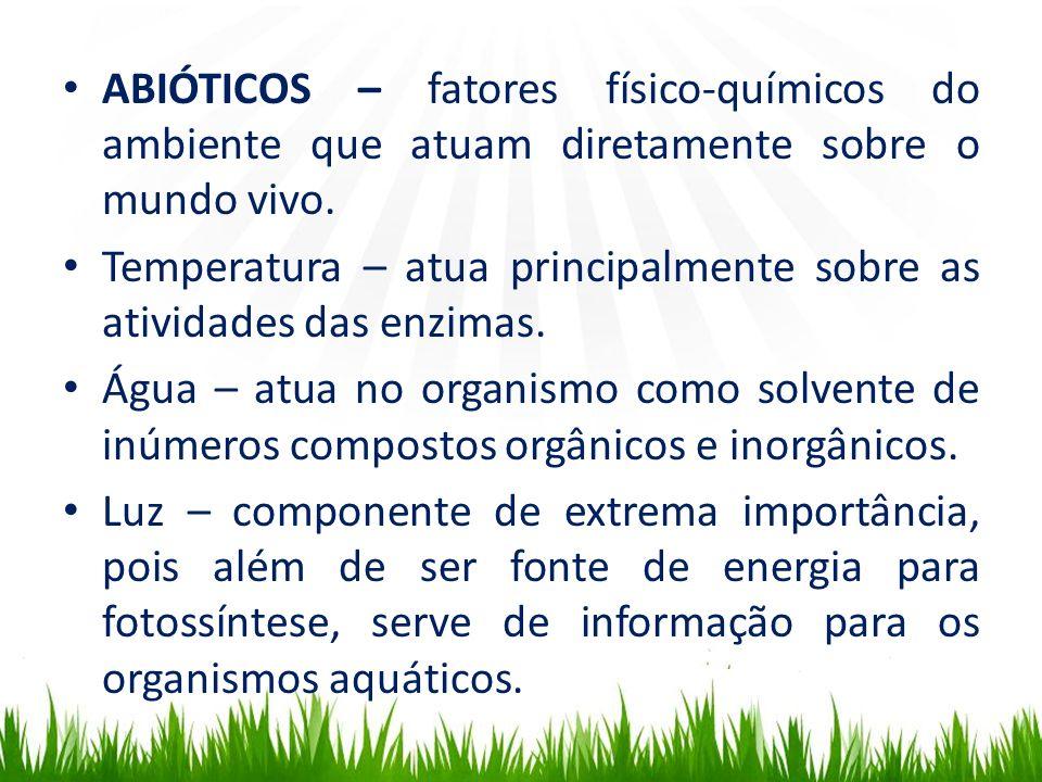 ABIÓTICOS – fatores físico-químicos do ambiente que atuam diretamente sobre o mundo vivo. Temperatura – atua principalmente sobre as atividades das en