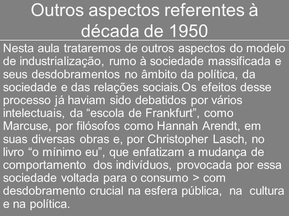 Outros aspectos referentes à década de 1950 Nesta aula trataremos de outros aspectos do modelo de industrialização, rumo à sociedade massificada e seu