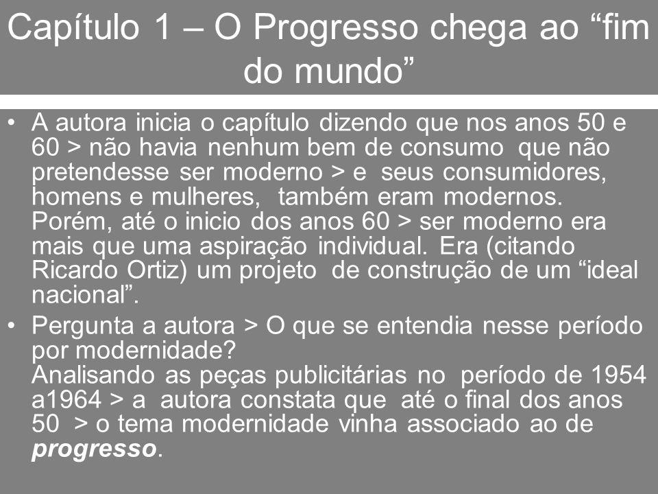 Capítulo 1 – O Progresso chega ao fim do mundo A autora inicia o capítulo dizendo que nos anos 50 e 60 > não havia nenhum bem de consumo que não prete