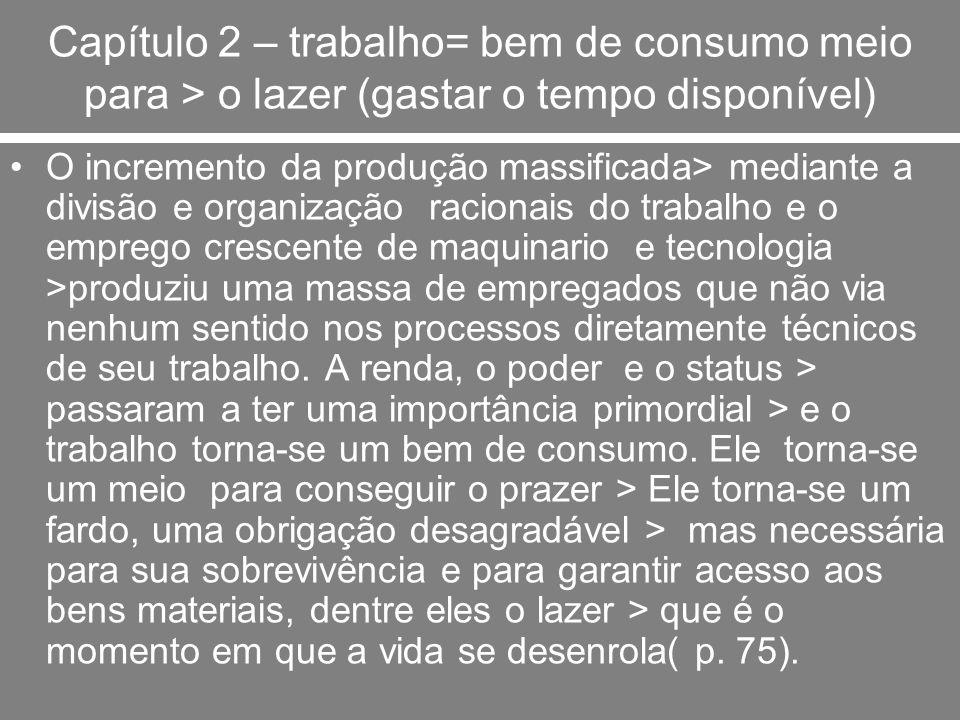 Capítulo 2 – trabalho= bem de consumo meio para > o lazer (gastar o tempo disponível) O incremento da produção massificada> mediante a divisão e organ