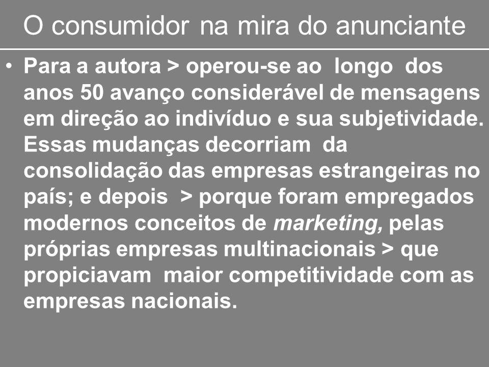 O consumidor na mira do anunciante Para a autora > operou-se ao longo dos anos 50 avanço considerável de mensagens em direção ao indivíduo e sua subje