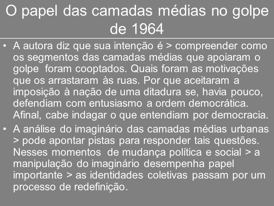 O papel das camadas médias no golpe de 1964 A autora diz que sua intenção é > compreender como os segmentos das camadas médias que apoiaram o golpe fo