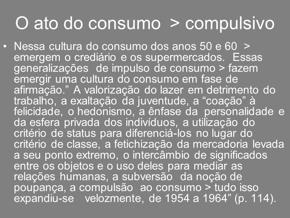 O ato do consumo > compulsivo Nessa cultura do consumo dos anos 50 e 60 > emergem o crediário e os supermercados. Essas generalizações de impulso de c