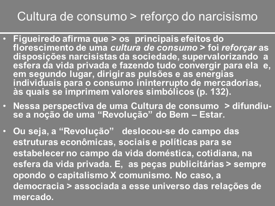 Cultura de consumo > reforço do narcisismo Figueiredo afirma que > os principais efeitos do florescimento de uma cultura de consumo > foi reforçar as
