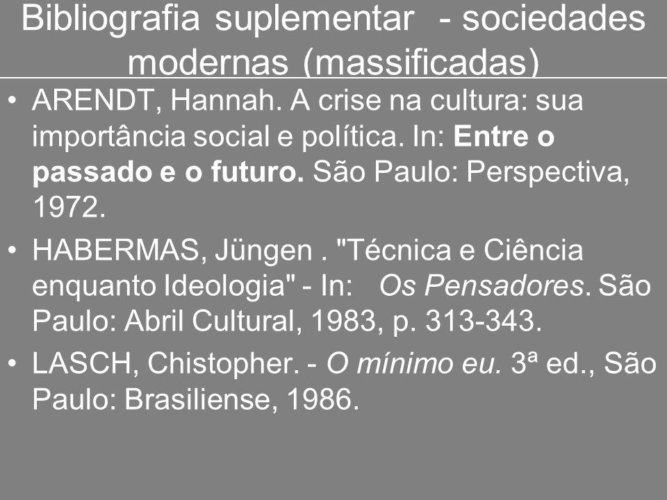 Bibliografia suplementar - sociedades modernas (massificadas) ARENDT, Hannah. A crise na cultura: sua importância social e política. In: Entre o passa