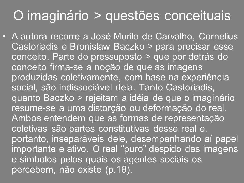 O imaginário > questões conceituais A autora recorre a José Murilo de Carvalho, Cornelius Castoriadis e Bronislaw Baczko > para precisar esse conceito