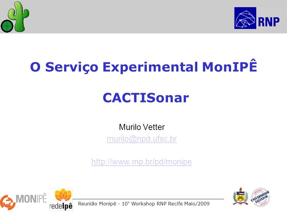 Reunião Monipê - 10° Workshop RNP Recife Maio/2009 O Serviço Experimental MonIPÊ CACTISonar Murilo Vetter murilo@npd.ufsc.br http://www.rnp.br/pd/moni