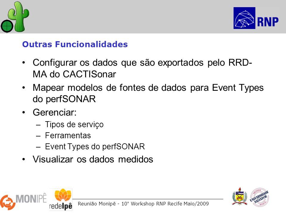 Reunião Monipê - 10° Workshop RNP Recife Maio/2009 Outras Funcionalidades Configurar os dados que são exportados pelo RRD- MA do CACTISonar Mapear mod