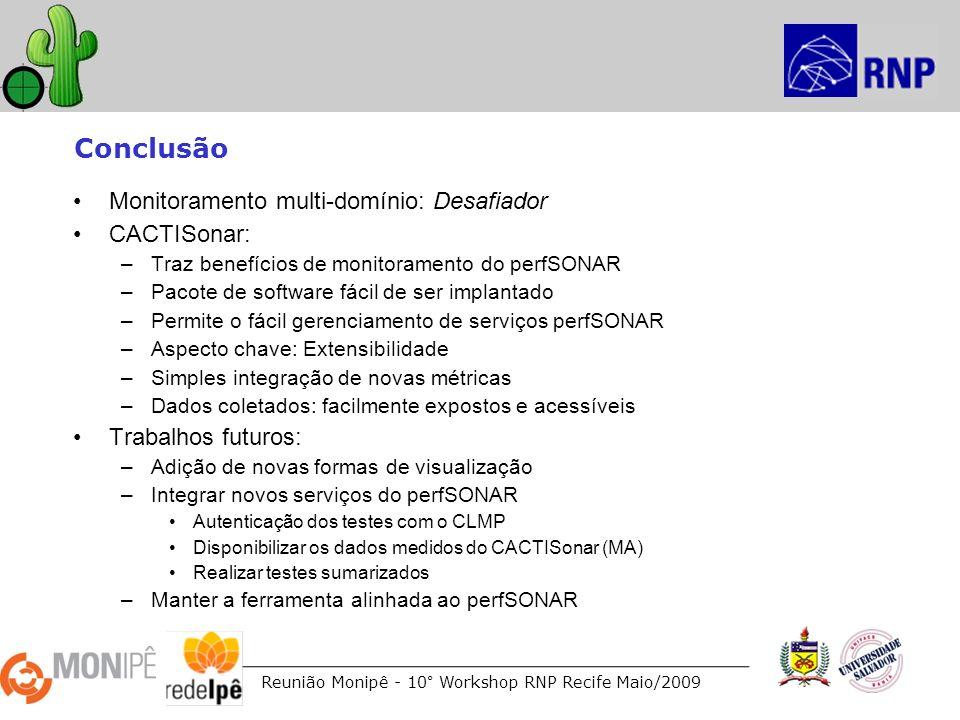 Reunião Monipê - 10° Workshop RNP Recife Maio/2009 Conclusão Monitoramento multi-domínio: Desafiador CACTISonar: –Traz benefícios de monitoramento do