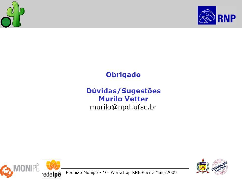 Reunião Monipê - 10° Workshop RNP Recife Maio/2009 Obrigado Dúvidas/Sugestões Murilo Vetter murilo@npd.ufsc.br