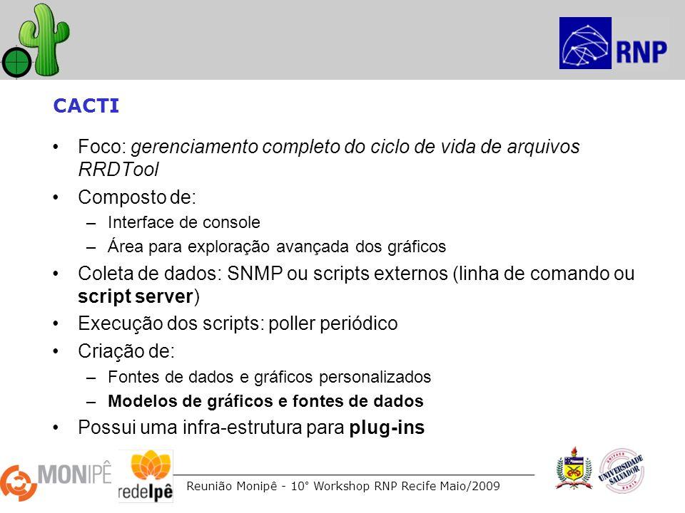 Reunião Monipê - 10° Workshop RNP Recife Maio/2009 CACTI Foco: gerenciamento completo do ciclo de vida de arquivos RRDTool Composto de: –Interface de