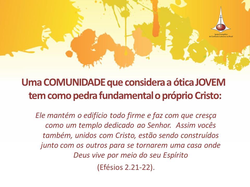 Uma COMUNIDADE que considera a ótica JOVEM tem como pedra fundamental o próprio Cristo: Ele mantém o edifício todo firme e faz com que cresça como um