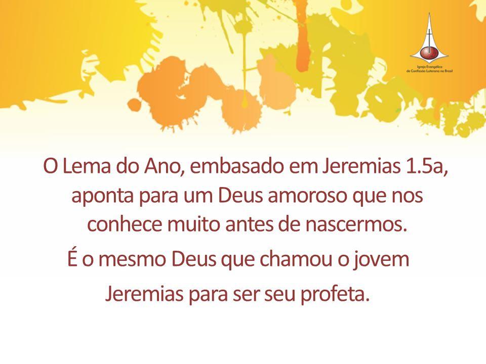O Lema do Ano, embasado em Jeremias 1.5a, aponta para um Deus amoroso que nos conhece muito antes de nascermos. É o mesmo Deus que chamou o jovem Jere