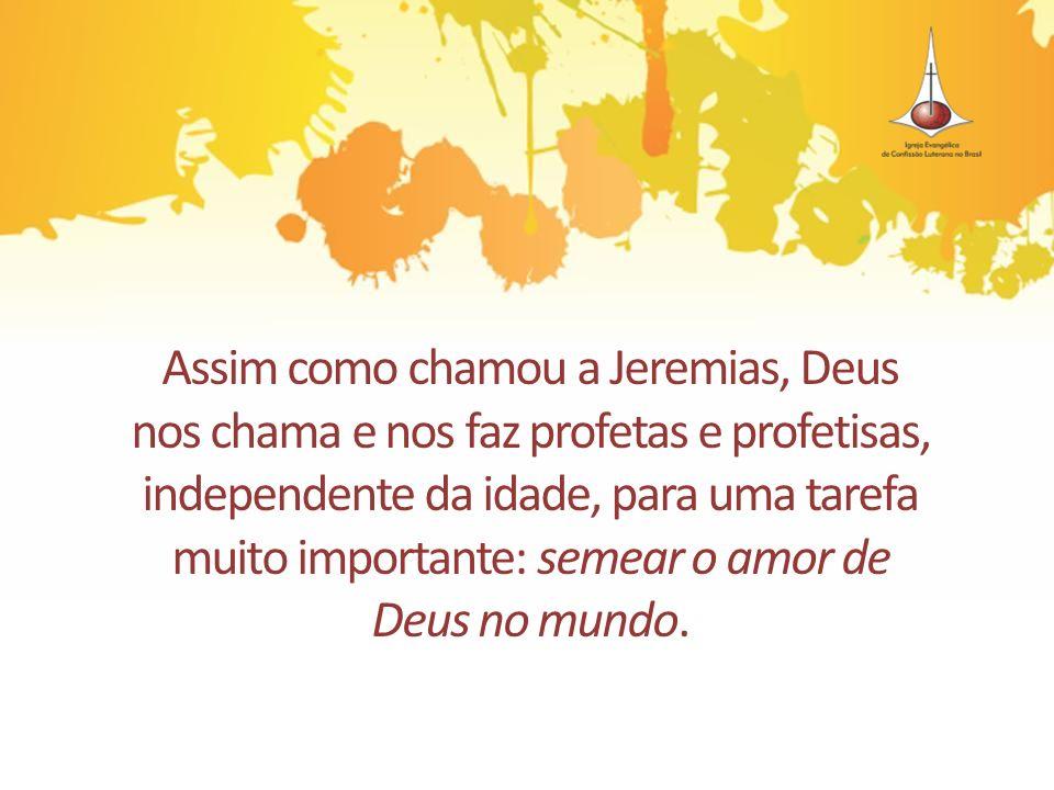 Assim como chamou a Jeremias, Deus nos chama e nos faz profetas e profetisas, independente da idade, para uma tarefa muito importante: semear o amor d
