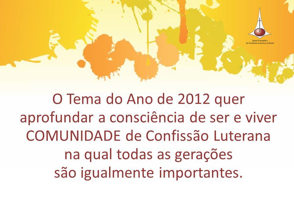 O Tema do Ano de 2012 quer aprofundar a consciência de ser e viver COMUNIDADE de Confissão Luterana na qual todas as gerações são igualmente important