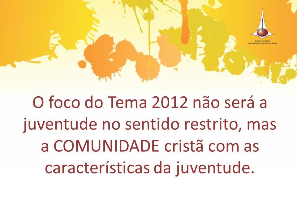 O foco do Tema 2012 não será a juventude no sentido restrito, mas a COMUNIDADE cristã com as características da juventude.