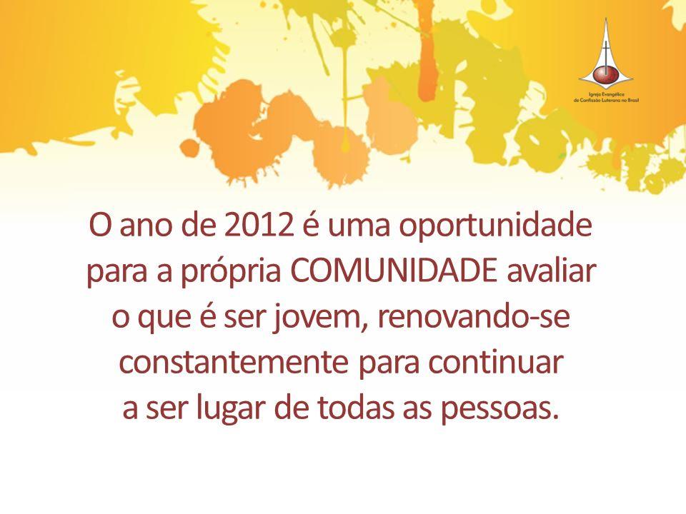 O ano de 2012 é uma oportunidade para a própria COMUNIDADE avaliar o que é ser jovem, renovando-se constantemente para continuar a ser lugar de todas