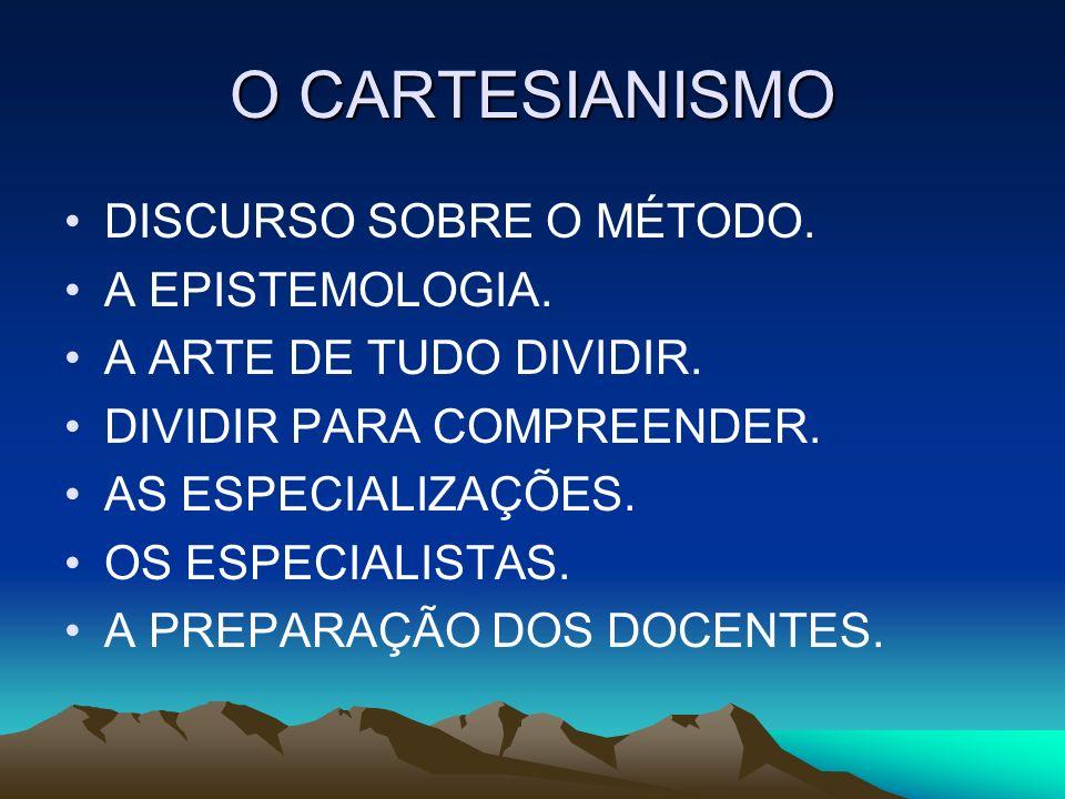 O CARTESIANISMO DISCURSO SOBRE O MÉTODO. A EPISTEMOLOGIA. A ARTE DE TUDO DIVIDIR. DIVIDIR PARA COMPREENDER. AS ESPECIALIZAÇÕES. OS ESPECIALISTAS. A PR