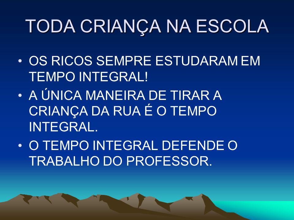 TODA CRIANÇA NA ESCOLA OS RICOS SEMPRE ESTUDARAM EM TEMPO INTEGRAL! A ÚNICA MANEIRA DE TIRAR A CRIANÇA DA RUA É O TEMPO INTEGRAL. O TEMPO INTEGRAL DEF