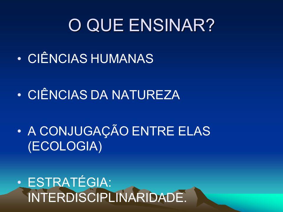 O QUE ENSINAR? CIÊNCIAS HUMANAS CIÊNCIAS DA NATUREZA A CONJUGAÇÃO ENTRE ELAS (ECOLOGIA) ESTRATÉGIA: INTERDISCIPLINARIDADE.