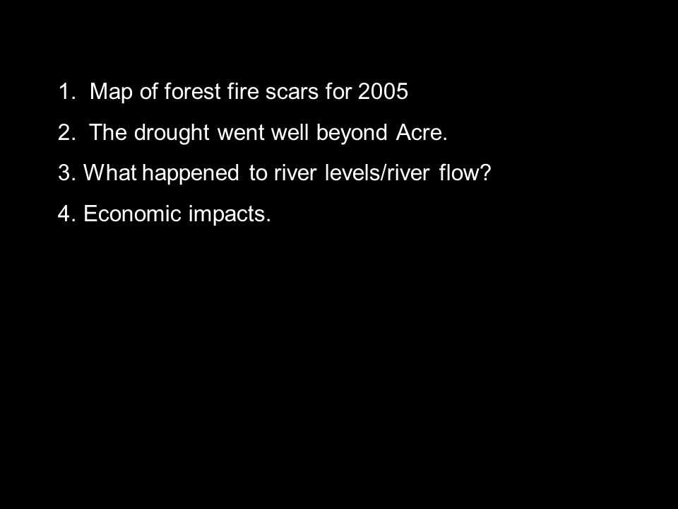 1. Map of forest fire scars for 2005 2. The drought went well beyond Acre.