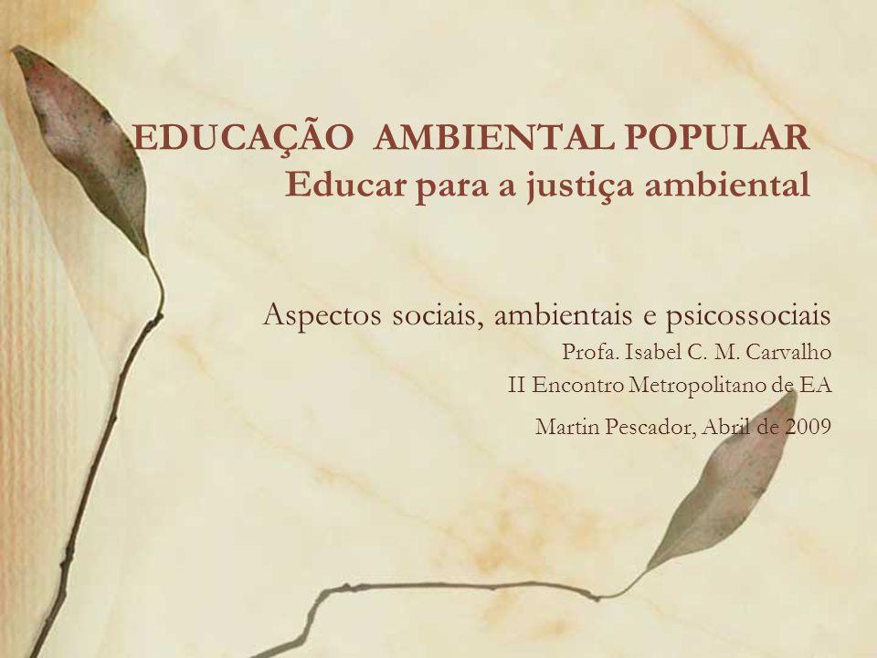 EDUCAÇÃO AMBIENTAL POPULAR Educar para a justiça ambiental Aspectos sociais, ambientais e psicossociais Profa. Isabel C. M. Carvalho II Encontro Metro