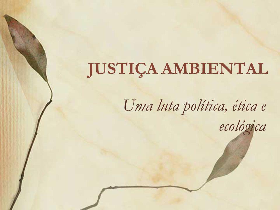 JUSTIÇA AMBIENTAL Uma luta política, ética e ecológica