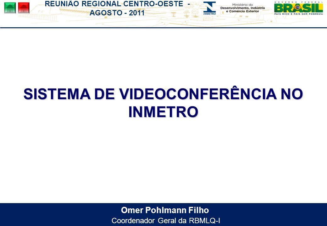 REUNIÃO REGIONAL CENTRO-OESTE - AGOSTO - 2011 Omer Pohlmann Filho Coordenador Geral da RBMLQ-I SISTEMA DE VIDEOCONFERÊNCIA NO INMETRO