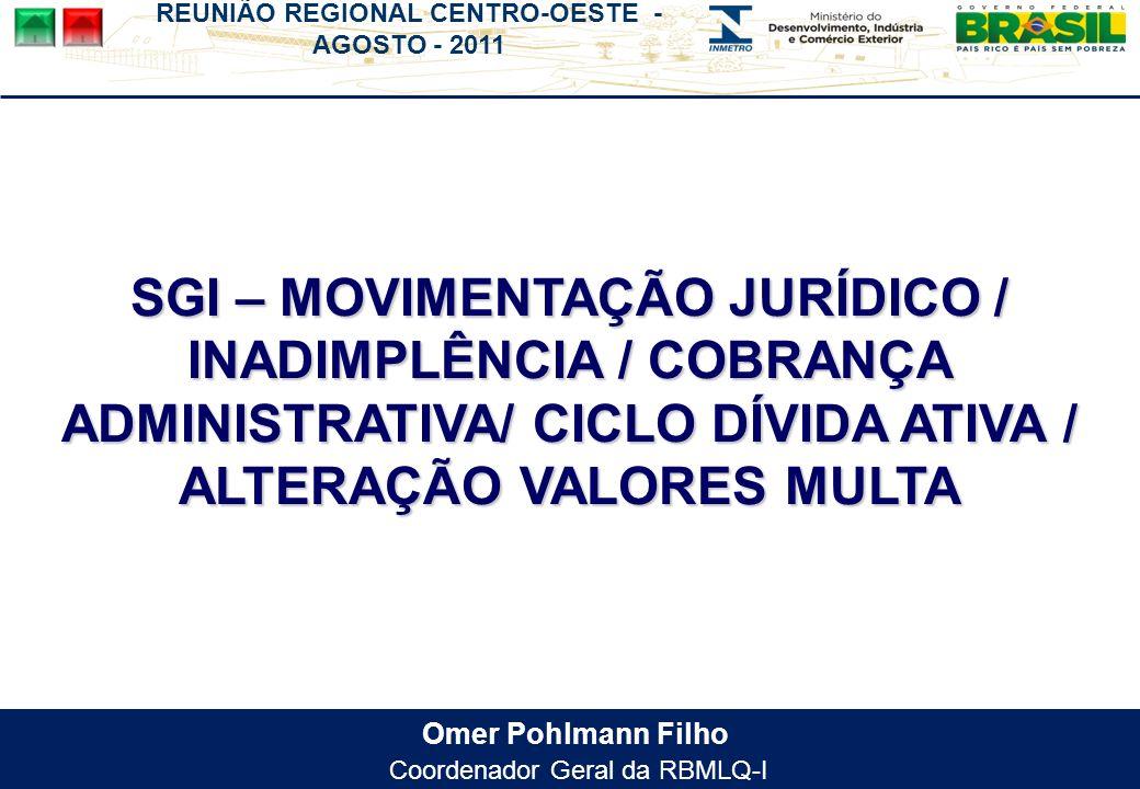REUNIÃO REGIONAL CENTRO-OESTE - AGOSTO - 2011 Omer Pohlmann Filho Coordenador Geral da RBMLQ-I SGI – MOVIMENTAÇÃO JURÍDICO / INADIMPLÊNCIA / COBRANÇA ADMINISTRATIVA/ CICLO DÍVIDA ATIVA / ALTERAÇÃO VALORES MULTA