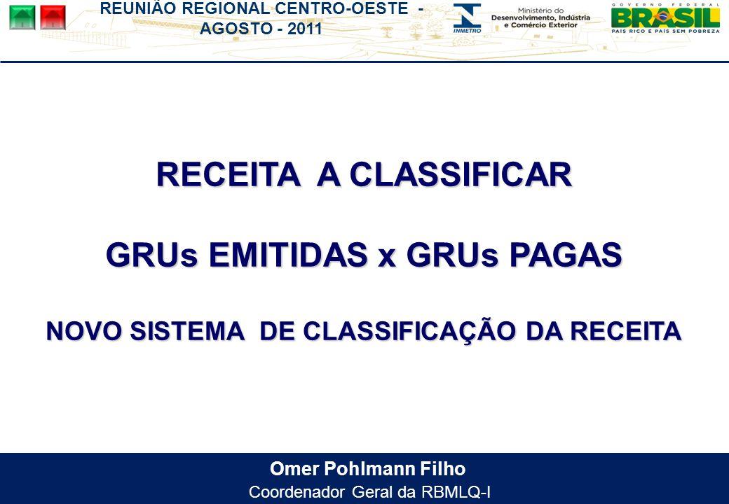 REUNIÃO REGIONAL CENTRO-OESTE - AGOSTO - 2011 Omer Pohlmann Filho Coordenador Geral da RBMLQ-I RECEITA A CLASSIFICAR GRUs EMITIDAS x GRUs PAGAS NOVO SISTEMA DE CLASSIFICAÇÃO DA RECEITA