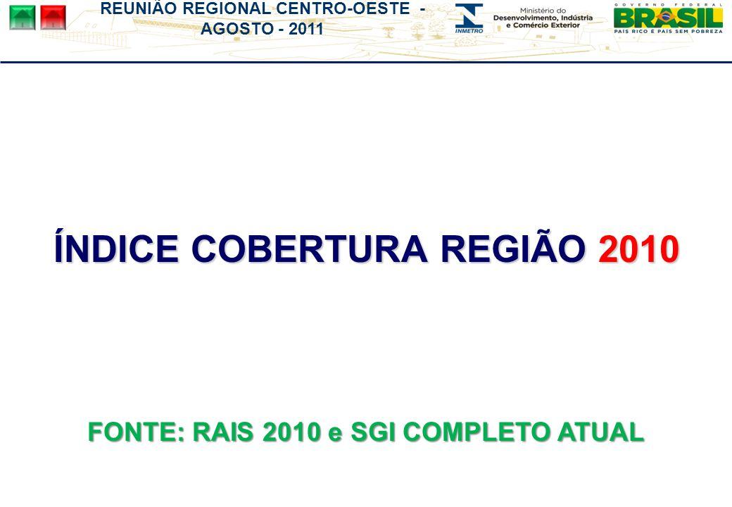 REUNIÃO REGIONAL CENTRO-OESTE - AGOSTO - 2011 ÍNDICE COBERTURA REGIÃO 2010 FONTE: RAIS 2010 e SGI COMPLETO ATUAL