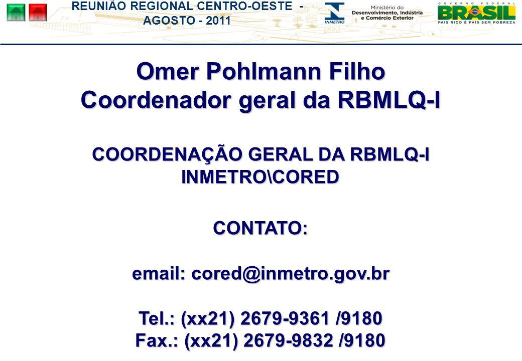 REUNIÃO REGIONAL CENTRO-OESTE - AGOSTO - 2011 Omer Pohlmann Filho Coordenador geral da RBMLQ-I COORDENAÇÃO GERAL DA RBMLQ-I INMETRO\CORED CONTATO: email: cored@inmetro.gov.br Tel.: (xx21) 2679-9361 /9180 Fax.: (xx21) 2679-9832 /9180