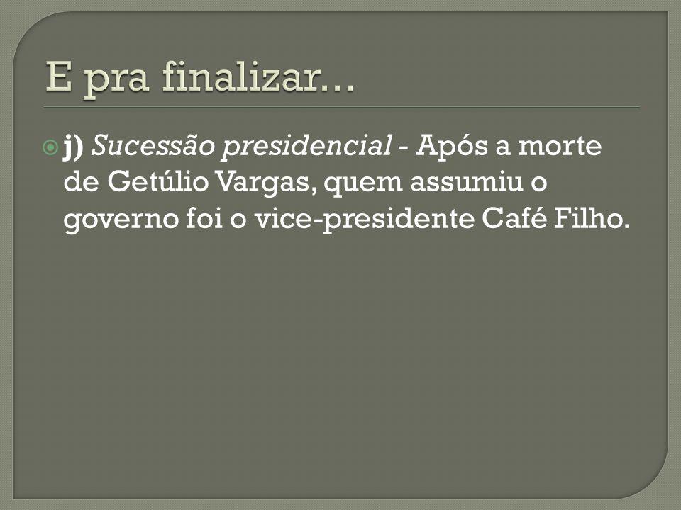 j) Sucessão presidencial - Após a morte de Getúlio Vargas, quem assumiu o governo foi o vice-presidente Café Filho.
