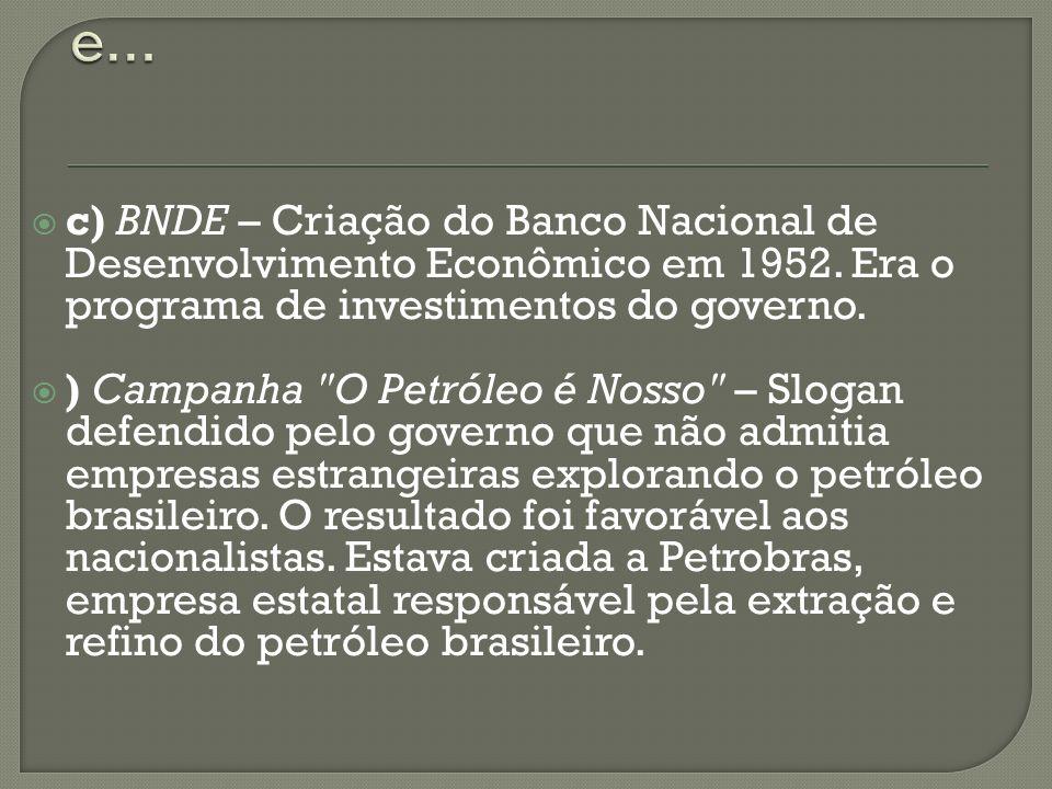 c) BNDE – Criação do Banco Nacional de Desenvolvimento Econômico em 1952. Era o programa de investimentos do governo. ) Campanha
