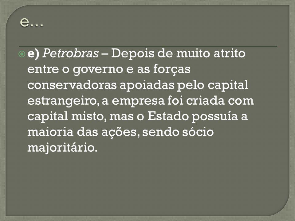 e) Petrobras – Depois de muito atrito entre o governo e as forças conservadoras apoiadas pelo capital estrangeiro, a empresa foi criada com capital mi